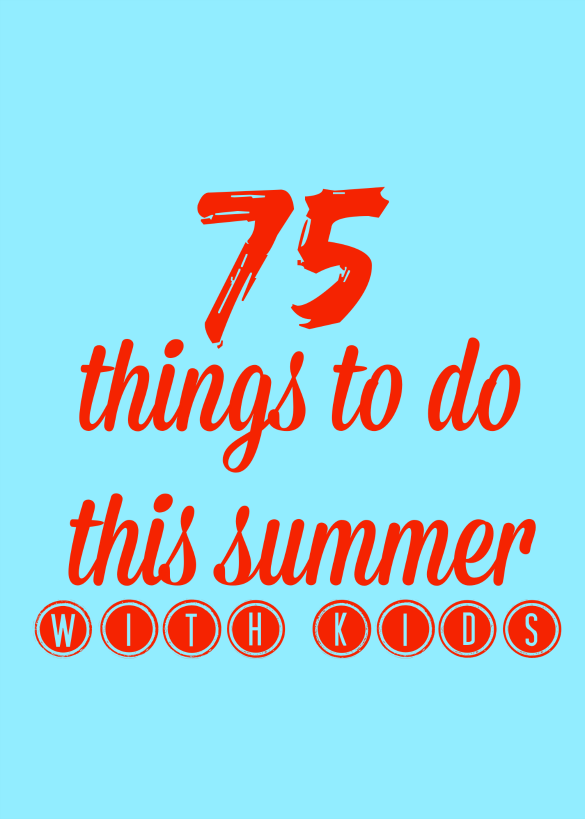 75 things to do this summer with kids!